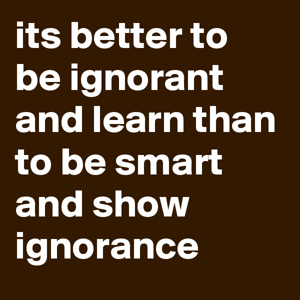 its better to be ignorant and learn than to be smart and show ignorance