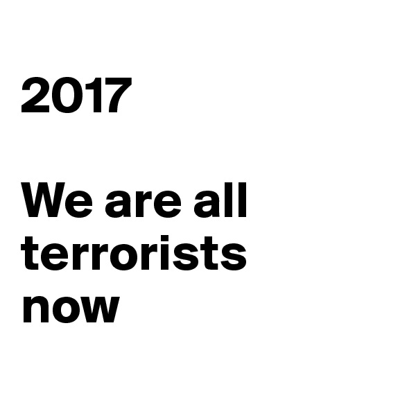 2017  We are all terrorists  now