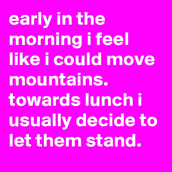 early in the morning i feel like i could move mountains.  towards lunch i usually decide to let them stand.