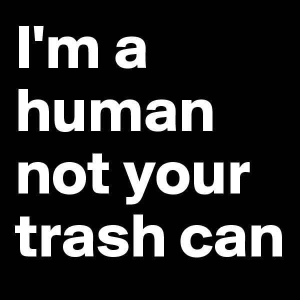 I'm a human not your trash can
