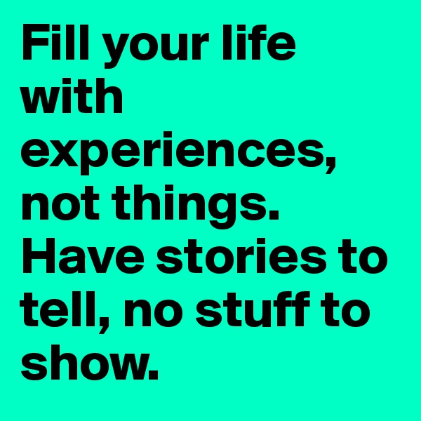 Fill your life with experiences, not things. Have stories to tell, no stuff to show.
