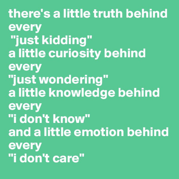 "there's a little truth behind every  ""just kidding""  a little curiosity behind every  ""just wondering""  a little knowledge behind every  ""i don't know""  and a little emotion behind every  ""i don't care"""