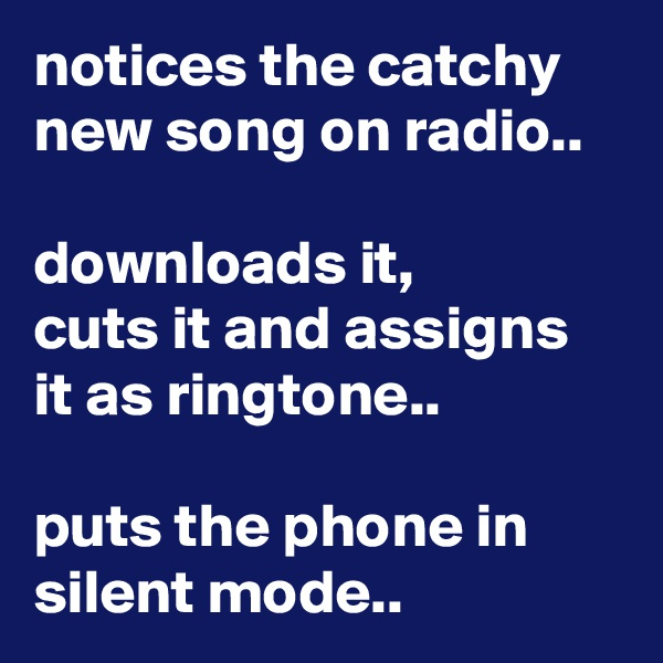 notices the catchy new song on radio..  downloads it, cuts it and assigns it as ringtone..  puts the phone in silent mode..