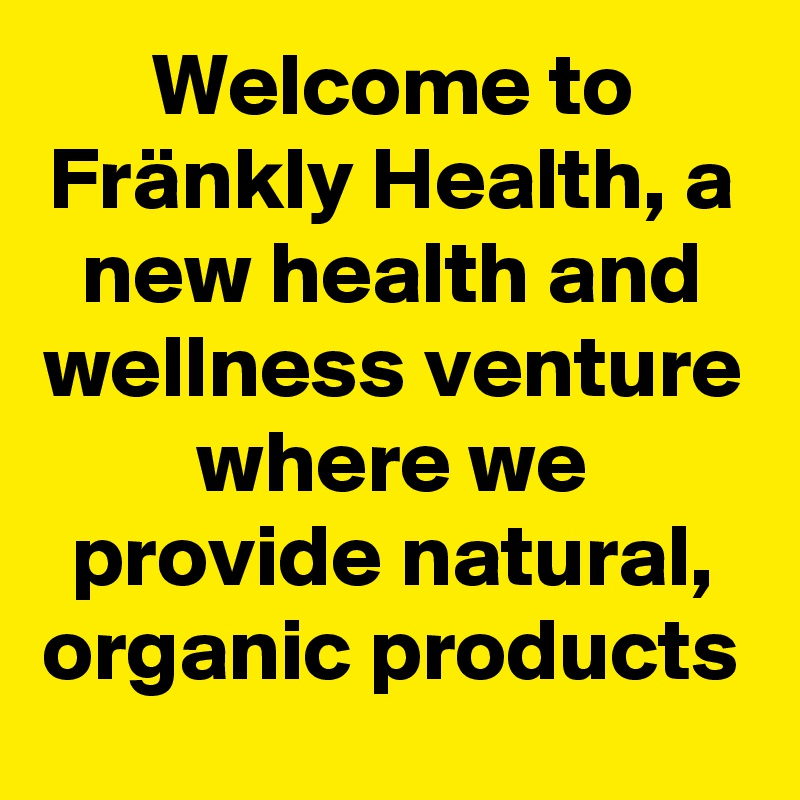 Welcome to Fränkly Health, a new health and wellness venture where we provide natural, organic products