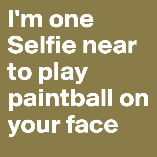 I'm one Selfie near to play paintball on your face