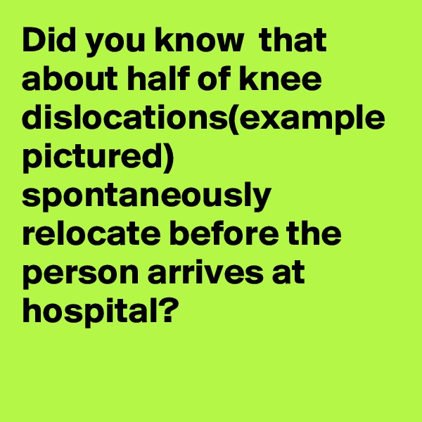 Did you know  that about half of knee dislocations(example pictured) spontaneously relocate before the person arrives at hospital?