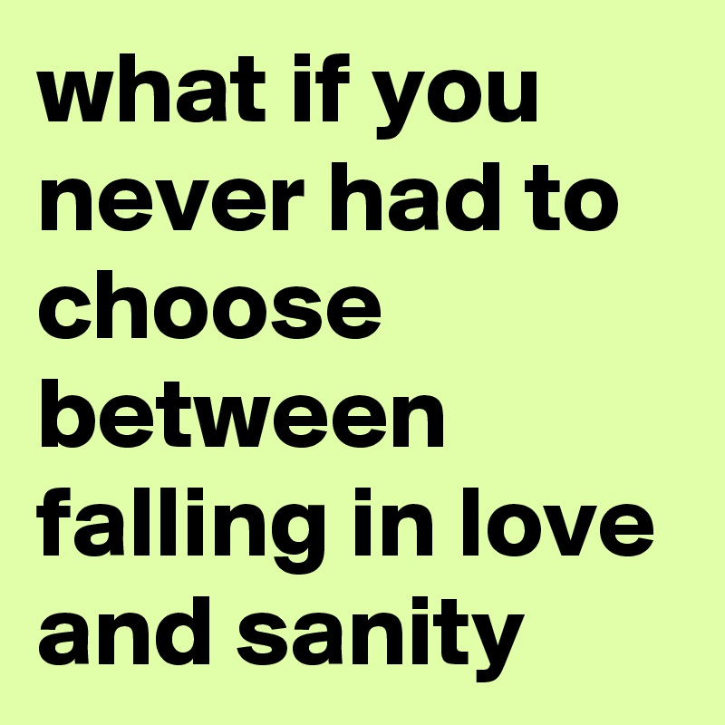 what if you never had to choose between falling in love and sanity