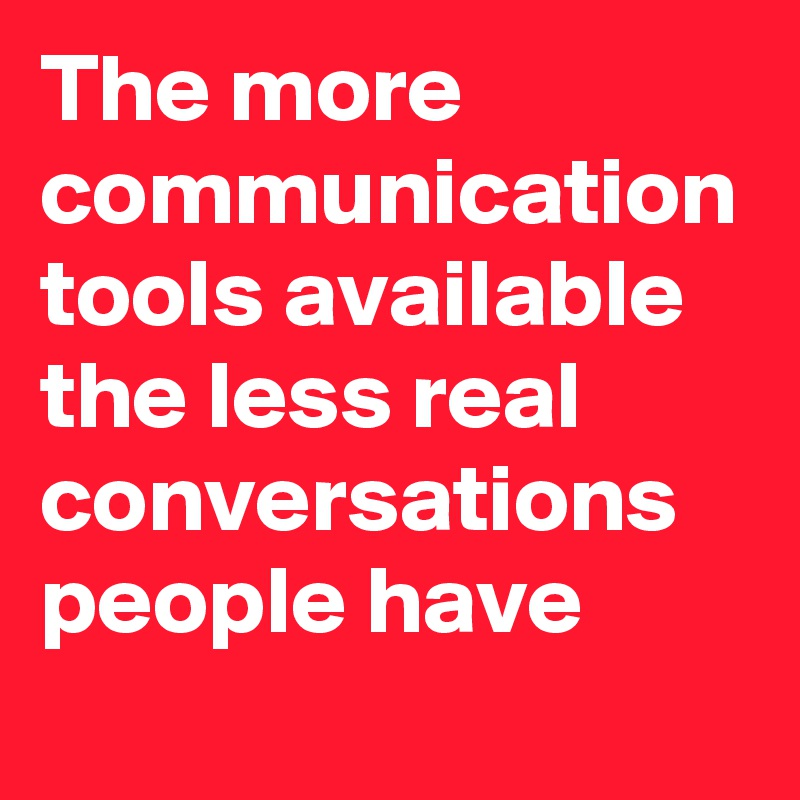 The more communication tools available the less real conversations people have