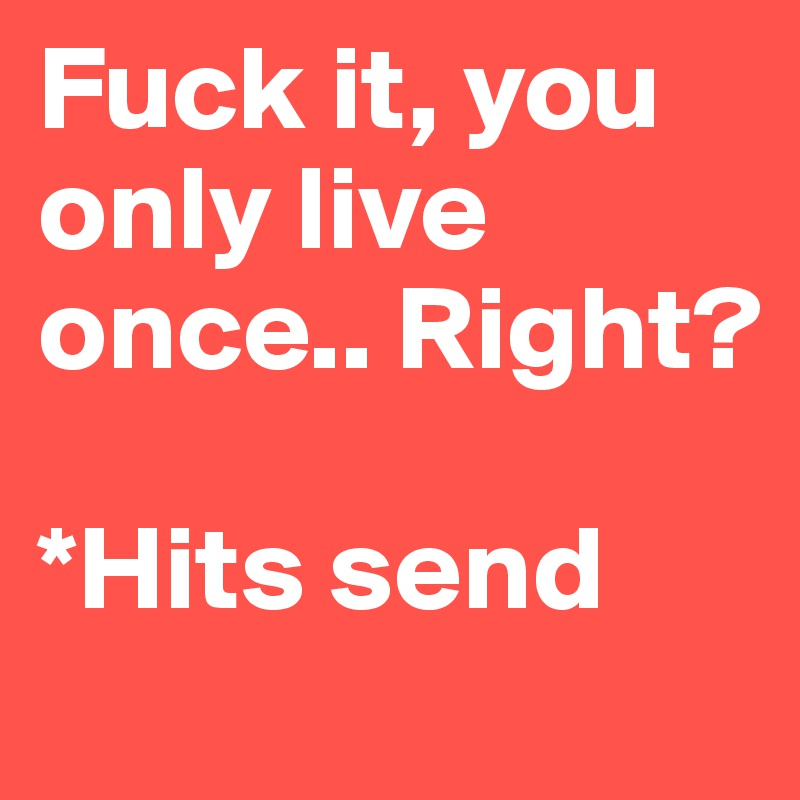 Fuck it, you only live once.. Right?   *Hits send