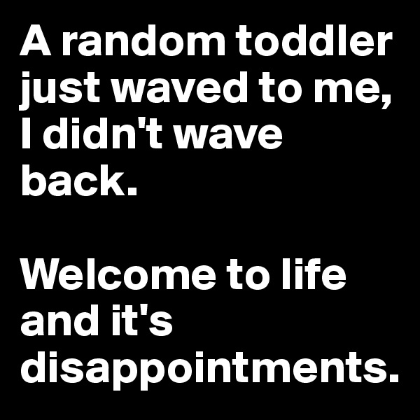 A random toddler just waved to me, I didn't wave back.   Welcome to life and it's disappointments.
