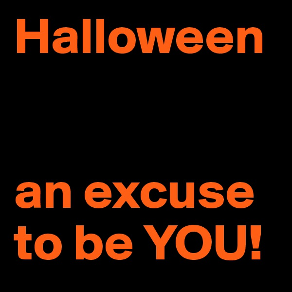 Halloween   an excuse to be YOU!