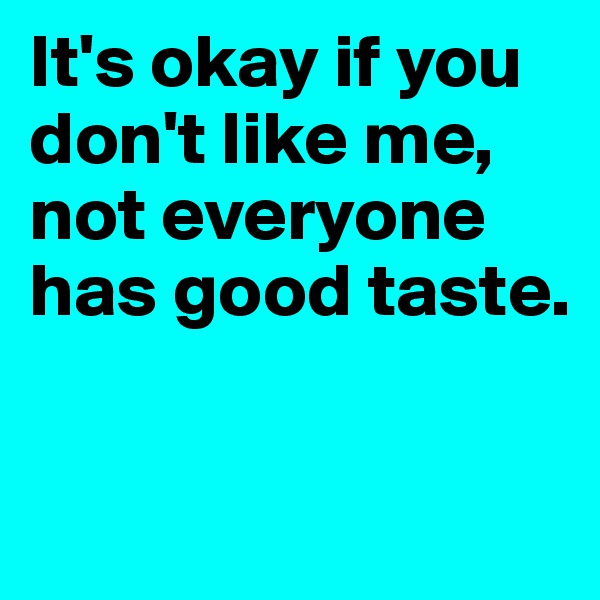 It's okay if you don't like me, not everyone has good taste.