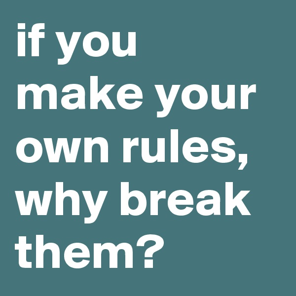 if you make your own rules, why break them?