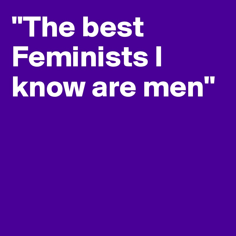 """The best Feminists I know are men"""
