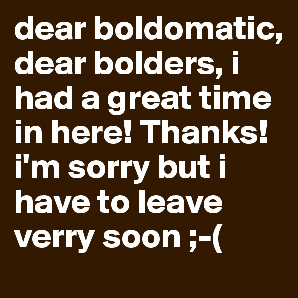 dear boldomatic, dear bolders, i had a great time in here! Thanks! i'm sorry but i have to leave verry soon ;-(