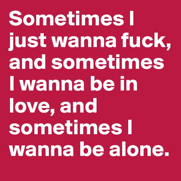 Sometimes I just wanna fuck, and sometimes I wanna be in love, and sometimes I wanna be alone.