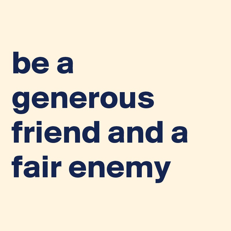 be a generous friend and a fair enemy