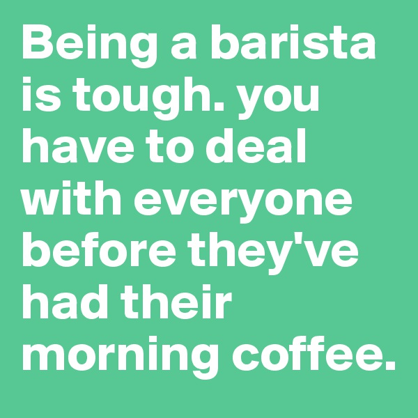 Being a barista is tough. you have to deal with everyone before they've had their morning coffee.