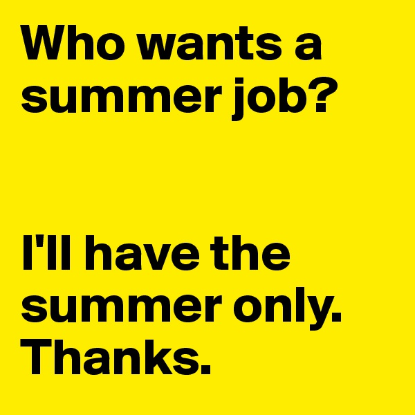 Who wants a summer job?    I'll have the summer only. Thanks.