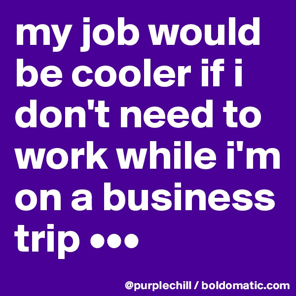 my job would be cooler if i don't need to work while i'm on a business trip •••