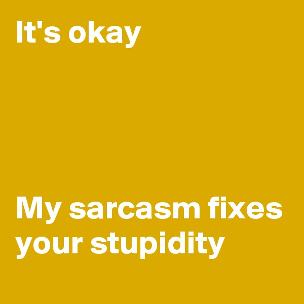 It's okay     My sarcasm fixes your stupidity
