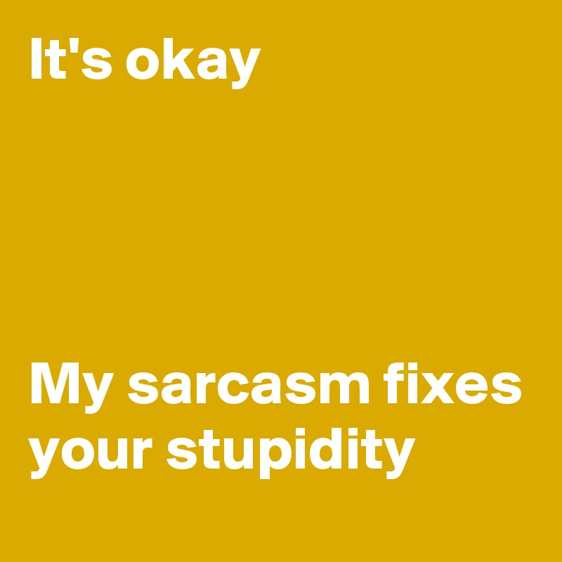 It's okay     My sarcasm fixes your stupidity
