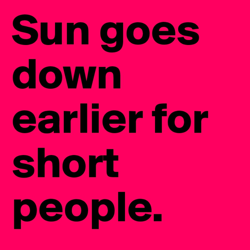 Sun goes down earlier for short people.