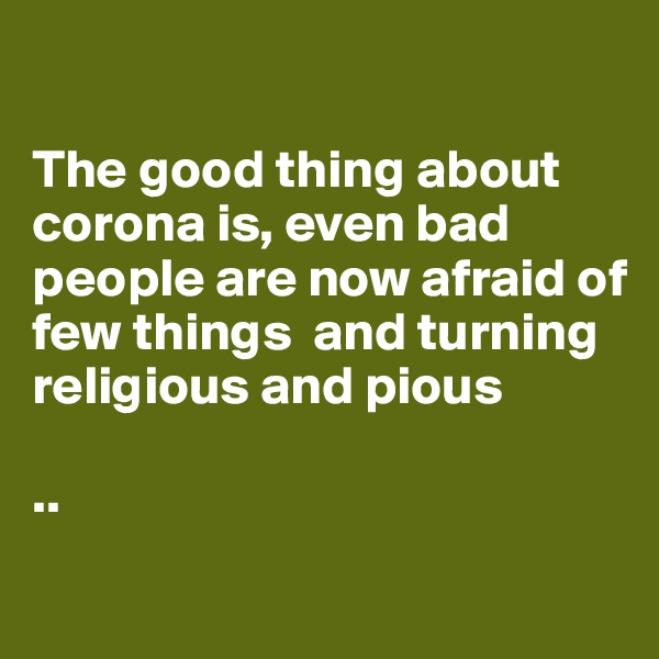 The good thing about corona is, even bad people are now afraid of few things  and turning religious and pious   ..