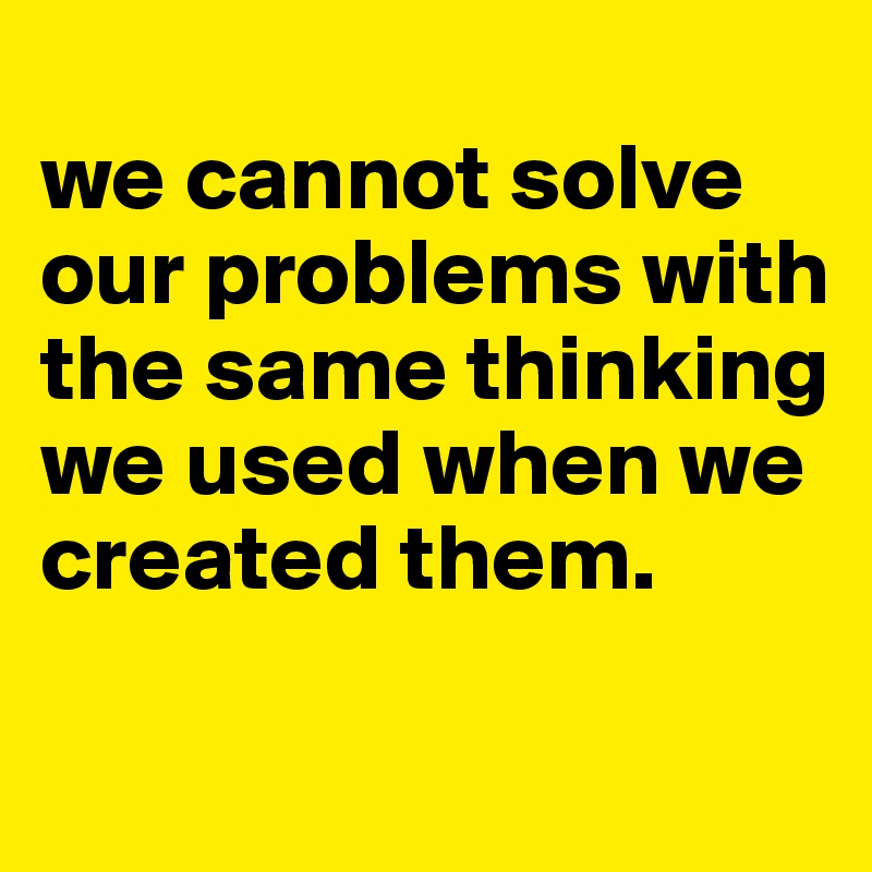 we cannot solve our problems with the same thinking we used when we created them.