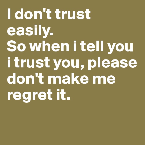 I don't trust easily. So when i tell you i trust you, please don't make me regret it.