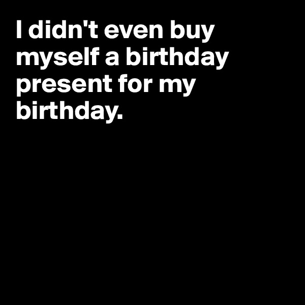 I didn't even buy myself a birthday present for my birthday.