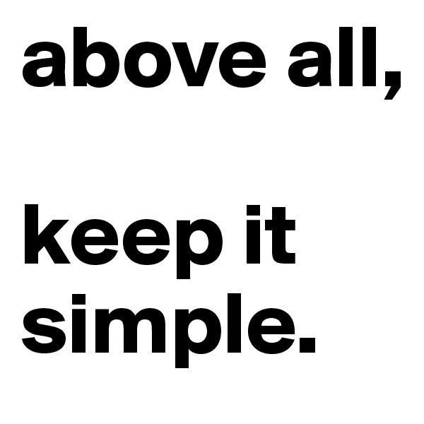 above all,  keep it simple.