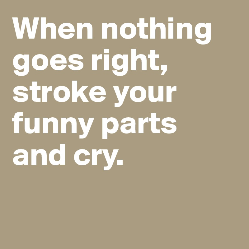 When nothing goes right, stroke your funny parts and cry.