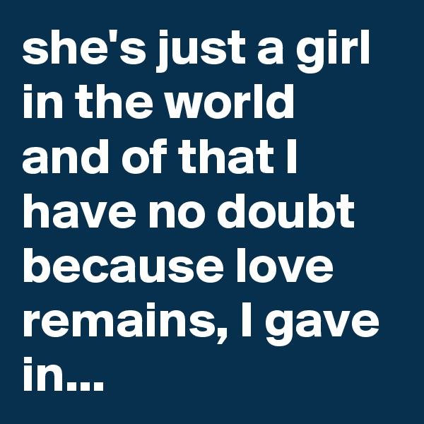 she's just a girl in the world and of that I have no doubt because love remains, I gave in...