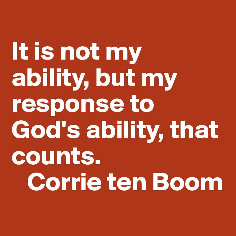 It is not my ability, but my response to God's ability, that counts.    Corrie ten Boom
