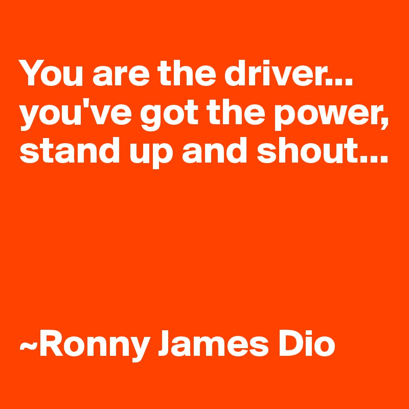 You are the driver... you've got the power, stand up and shout...     ~Ronny James Dio