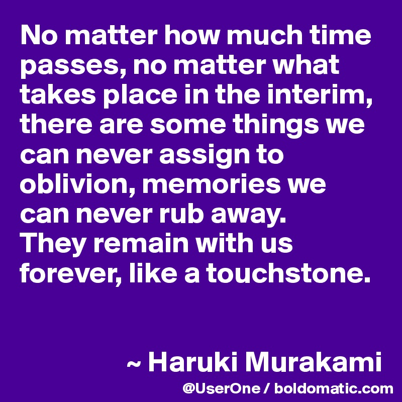 No matter how much time passes, no matter what takes place in the interim, there are some things we can never assign to oblivion, memories we can never rub away. They remain with us forever, like a touchstone.                     ~ Haruki Murakami