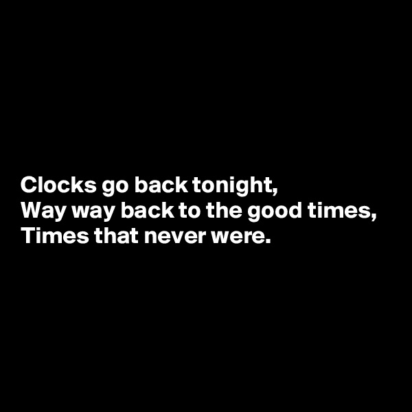 Clocks go back tonight, Way way back to the good times, Times that never were.