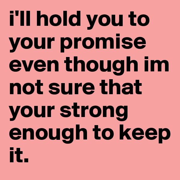 i'll hold you to your promise even though im not sure that your strong enough to keep it.