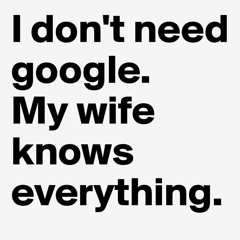 I don't need google. My wife knows everything.
