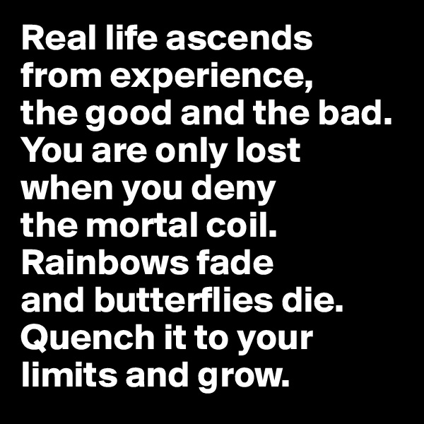 Real life ascends  from experience,  the good and the bad. You are only lost  when you deny  the mortal coil.  Rainbows fade  and butterflies die. Quench it to your limits and grow.