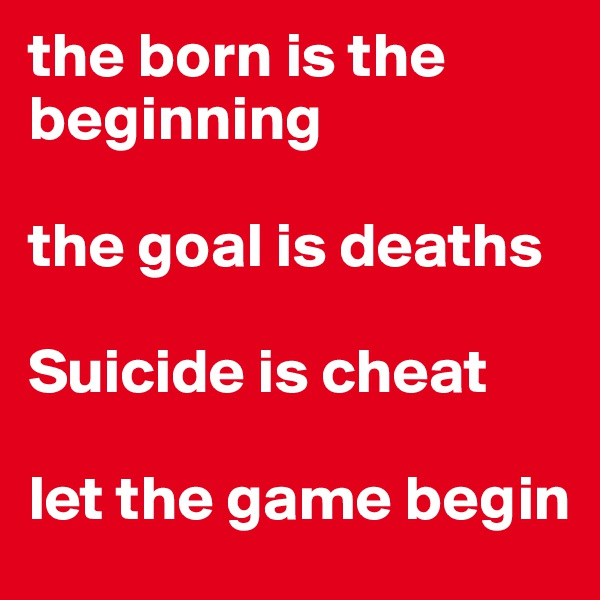 the born is the beginning  the goal is deaths  Suicide is cheat  let the game begin