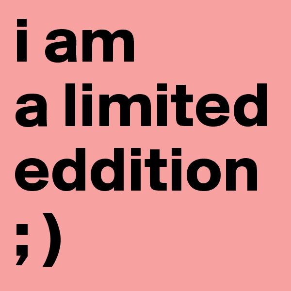 i am  a limited eddition ; )