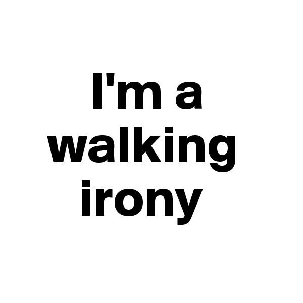 I'm a     walking        irony