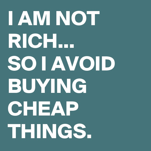 I AM NOT RICH... SO I AVOID BUYING CHEAP THINGS.