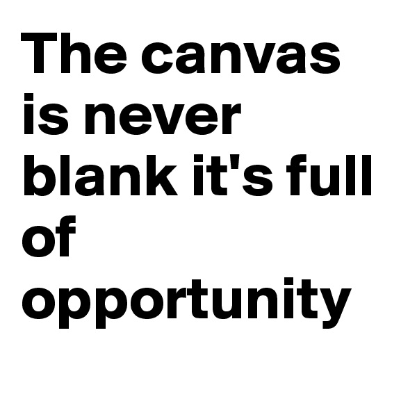 The canvas is never blank it's full of opportunity