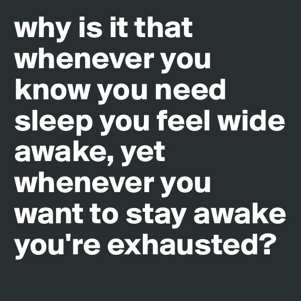 why is it that whenever you know you need sleep you feel wide awake, yet whenever you want to stay awake you're exhausted?