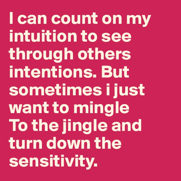 I can count on my intuition to see through others intentions. But sometimes i just want to mingle To the jingle and turn down the sensitivity.