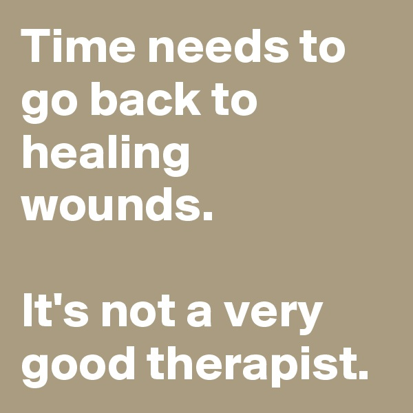 time needs to go back to healing wounds its not a very good therapist