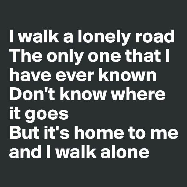 I walk a lonely road The only one that I have ever known Don't know where it goes But it's home to me and I walk alone